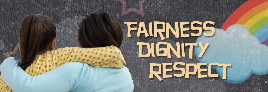Fairness, Dignaty and Respect